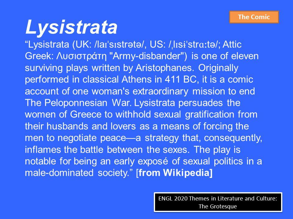 ENGL 2020 Themes in Literature and Culture: The Grotesque Lysistrata Lysistrata (UK: /la ɪˈ s ɪ strətə/, US: / ˌ l ɪ s ɨˈ str ɑː tə/; Attic Greek: Λυσιστράτη Army-disbander ) is one of eleven surviving plays written by Aristophanes.