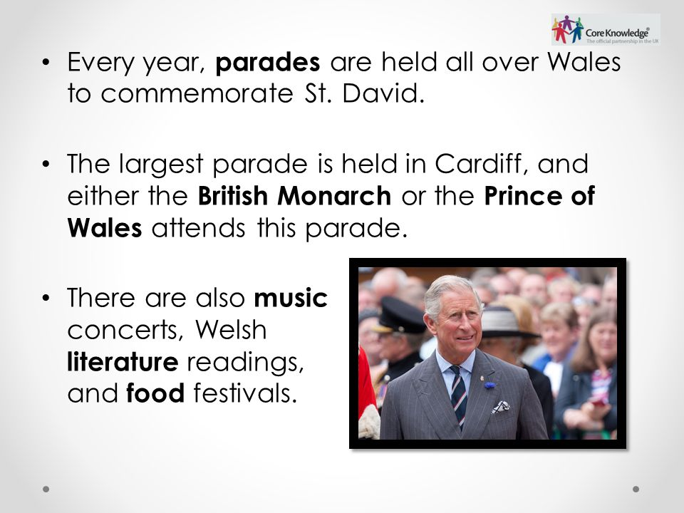 Every year, parades are held all over Wales to commemorate St. David. The largest parade is held in Cardiff, and either the British Monarch or the Pri