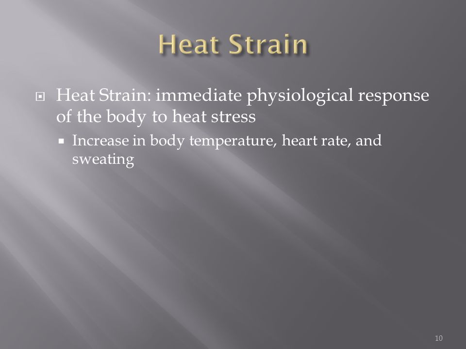  Heat Strain: immediate physiological response of the body to heat stress  Increase in body temperature, heart rate, and sweating 10
