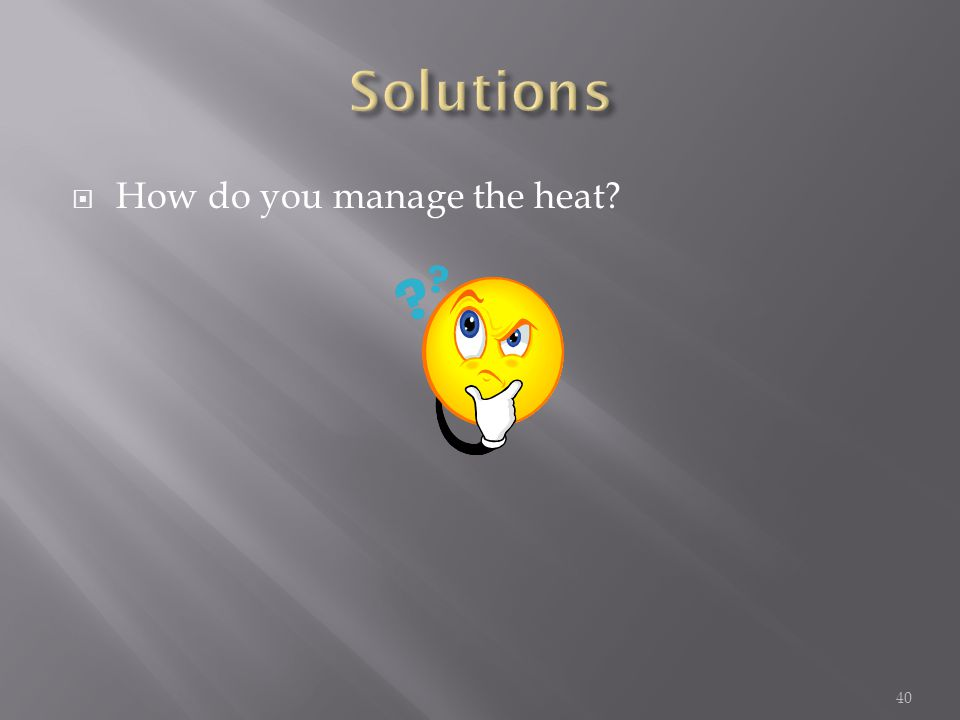  How do you manage the heat 40