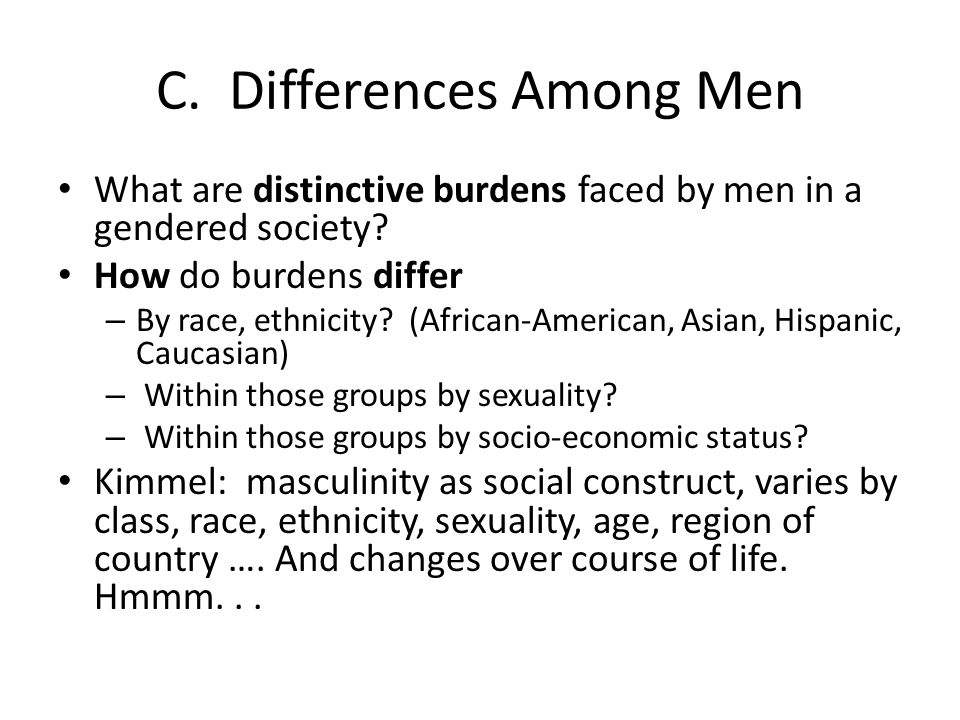 C. Differences Among Men What are distinctive burdens faced by men in a gendered society? How do burdens differ – By race, ethnicity? (African-America