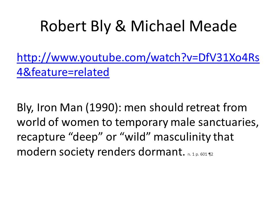 Robert Bly & Michael Meade http://www.youtube.com/watch?v=DfV31Xo4Rs 4&feature=related Bly, Iron Man (1990): men should retreat from world of women to