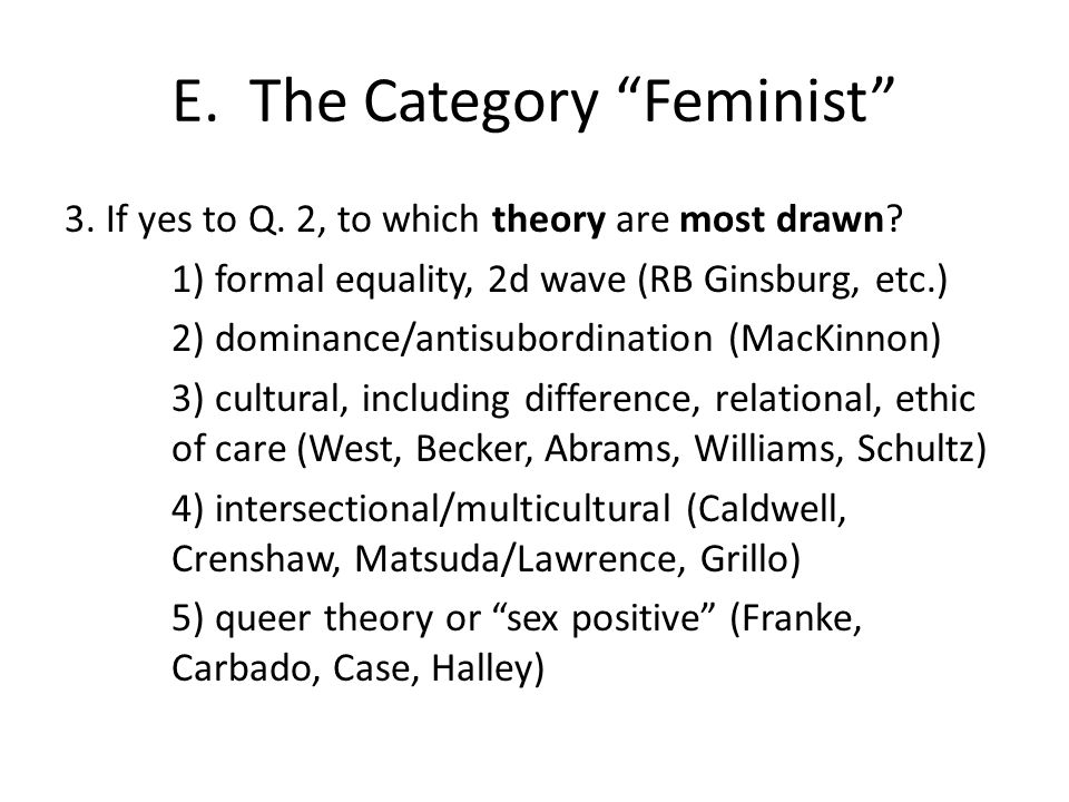 "E. The Category ""Feminist"" 3. If yes to Q. 2, to which theory are most drawn? 1) formal equality, 2d wave (RB Ginsburg, etc.) 2) dominance/antisubordi"