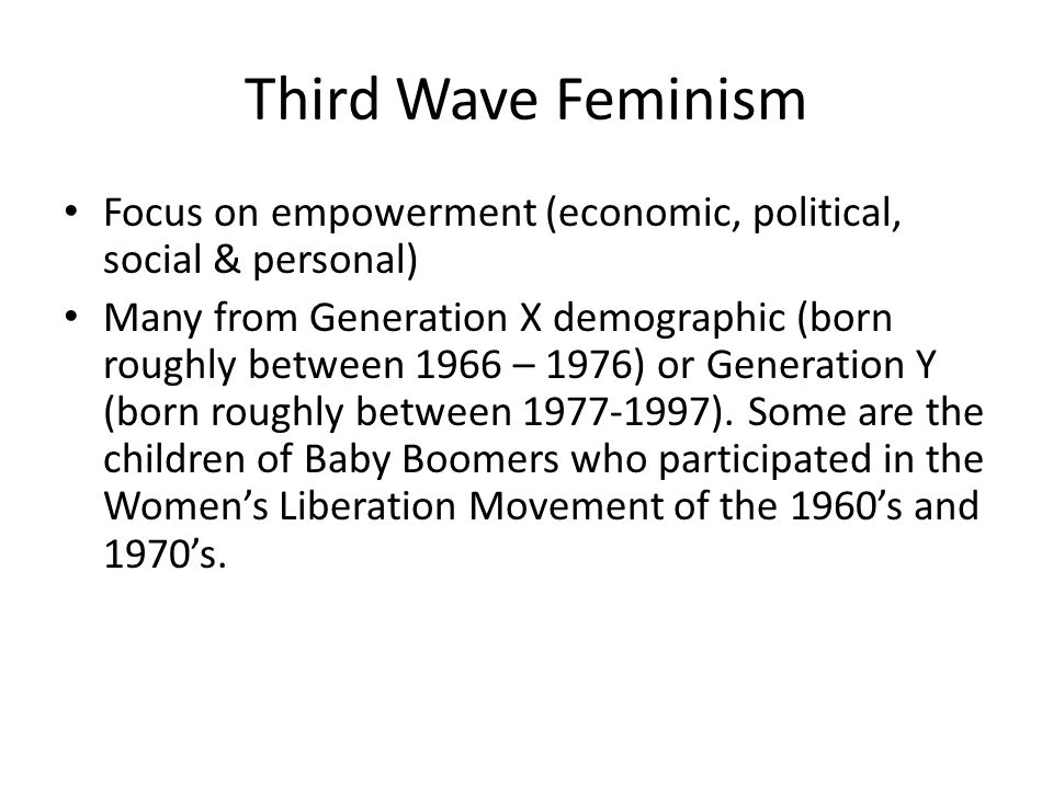 Third Wave Feminism Focus on empowerment (economic, political, social & personal) Many from Generation X demographic (born roughly between 1966 – 1976