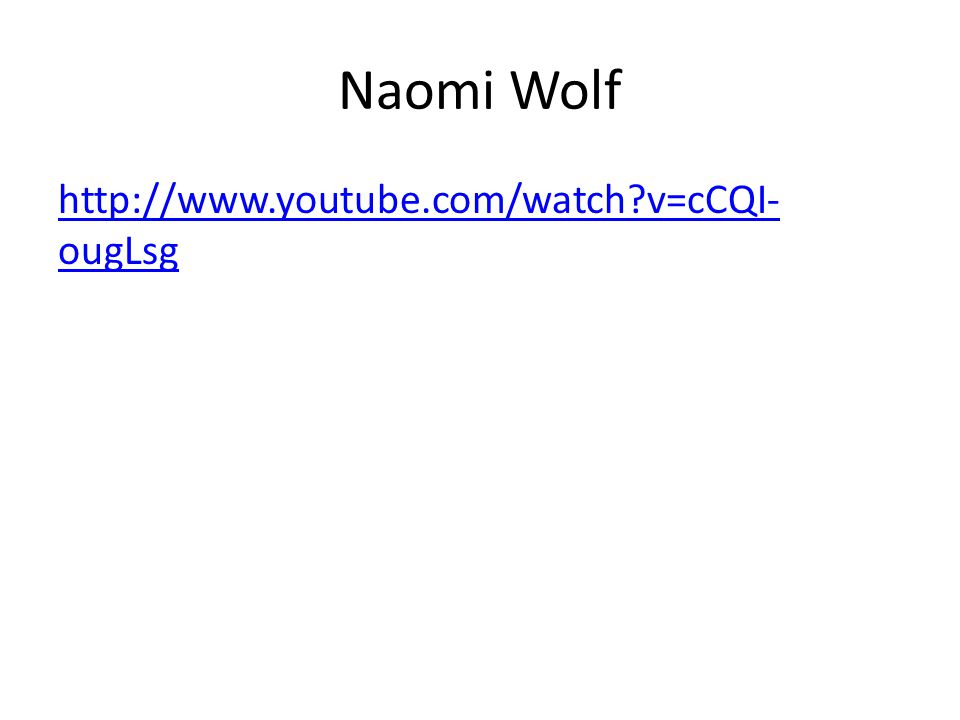 Naomi Wolf http://www.youtube.com/watch?v=cCQI- ougLsghttp://www.youtube.com/watch?v=cCQI- ougLsg