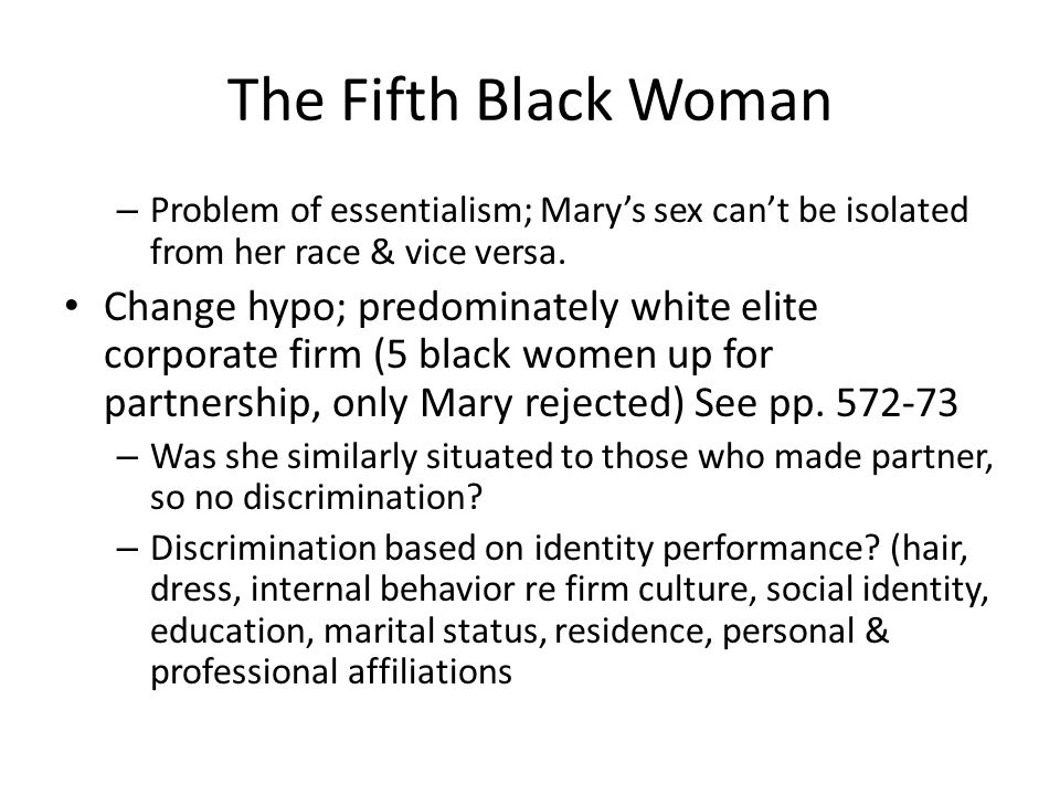 The Fifth Black Woman – Problem of essentialism; Mary's sex can't be isolated from her race & vice versa. Change hypo; predominately white elite corpo