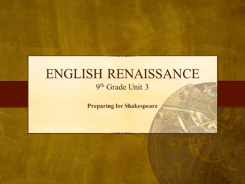ENGLISH RENAISSANCE 9 th Grade Unit 3 Preparing for Shakespeare