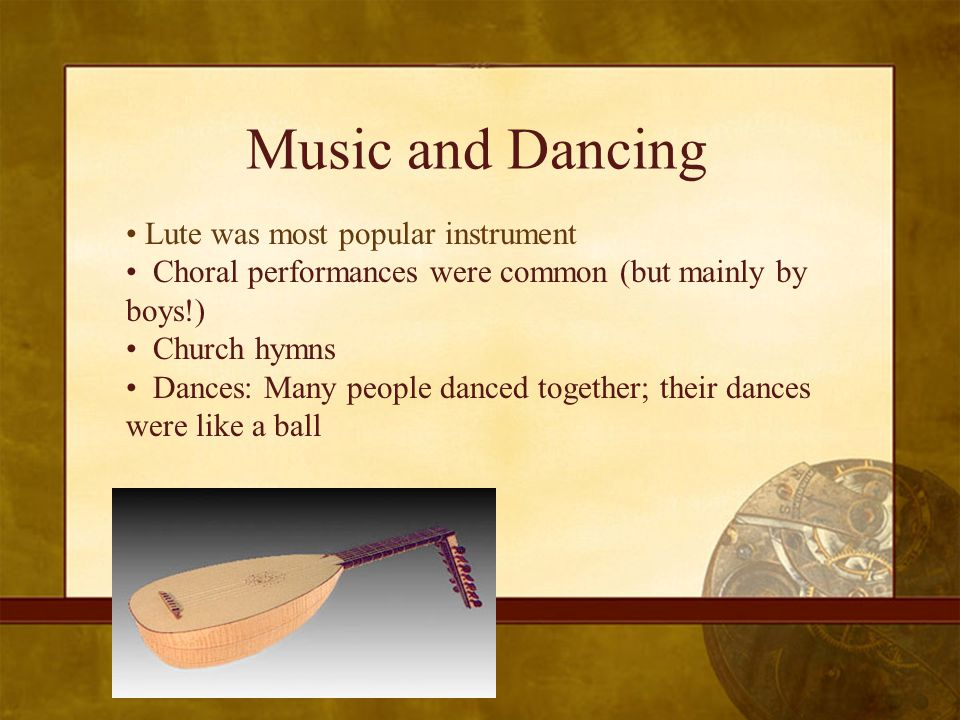 Music and Dancing Lute was most popular instrument Choral performances were common (but mainly by boys!) Church hymns Dances: Many people danced together; their dances were like a ball