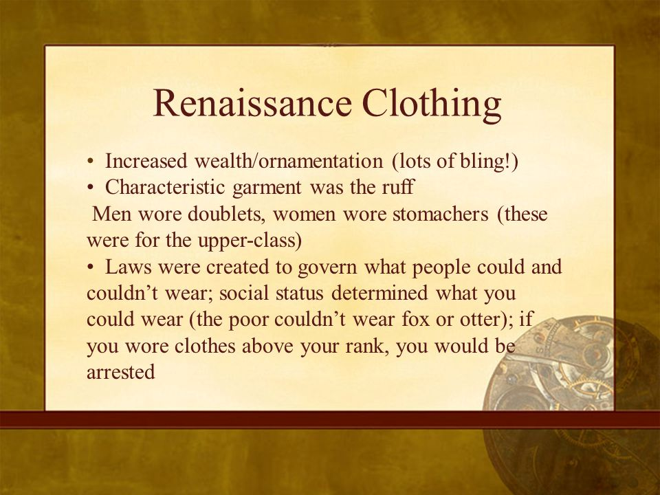 Renaissance Clothing Increased wealth/ornamentation (lots of bling!) Characteristic garment was the ruff Men wore doublets, women wore stomachers (these were for the upper-class) Laws were created to govern what people could and couldn't wear; social status determined what you could wear (the poor couldn't wear fox or otter); if you wore clothes above your rank, you would be arrested