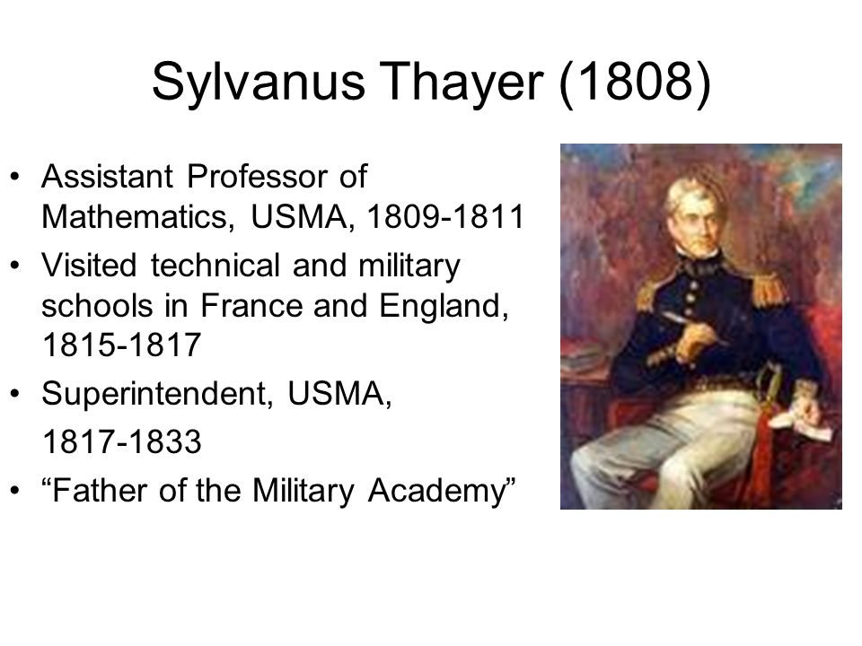 Sylvanus Thayer (1808) Assistant Professor of Mathematics, USMA, 1809-1811 Visited technical and military schools in France and England, 1815-1817 Superintendent, USMA, 1817-1833 Father of the Military Academy