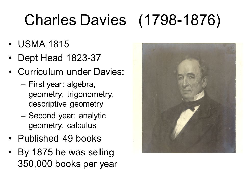 Charles Davies (1798-1876) USMA 1815 Dept Head 1823-37 Curriculum under Davies: –First year: algebra, geometry, trigonometry, descriptive geometry –Second year: analytic geometry, calculus Published 49 books By 1875 he was selling 350,000 books per year