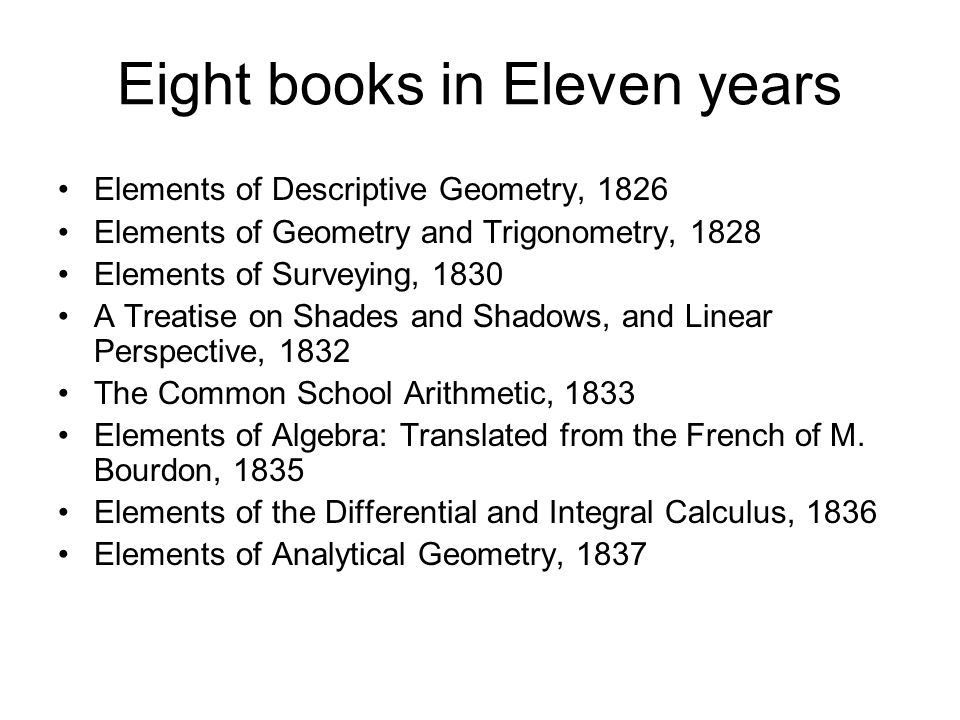 Eight books in Eleven years Elements of Descriptive Geometry, 1826 Elements of Geometry and Trigonometry, 1828 Elements of Surveying, 1830 A Treatise on Shades and Shadows, and Linear Perspective, 1832 The Common School Arithmetic, 1833 Elements of Algebra: Translated from the French of M.