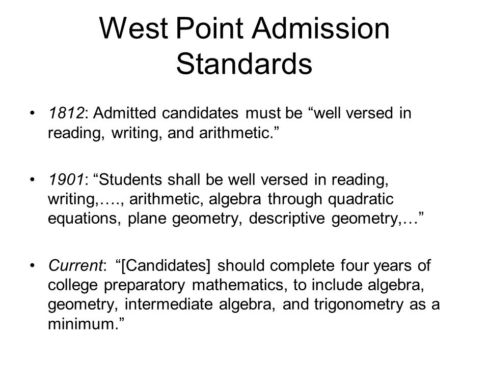 West Point Admission Standards 1812: Admitted candidates must be well versed in reading, writing, and arithmetic. 1901: Students shall be well versed in reading, writing,…., arithmetic, algebra through quadratic equations, plane geometry, descriptive geometry,… Current: [Candidates] should complete four years of college preparatory mathematics, to include algebra, geometry, intermediate algebra, and trigonometry as a minimum.