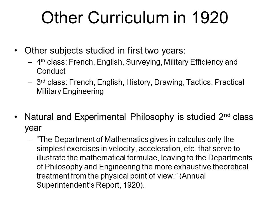 Other Curriculum in 1920 Other subjects studied in first two years: –4 th class: French, English, Surveying, Military Efficiency and Conduct –3 rd class: French, English, History, Drawing, Tactics, Practical Military Engineering Natural and Experimental Philosophy is studied 2 nd class year – The Department of Mathematics gives in calculus only the simplest exercises in velocity, acceleration, etc.