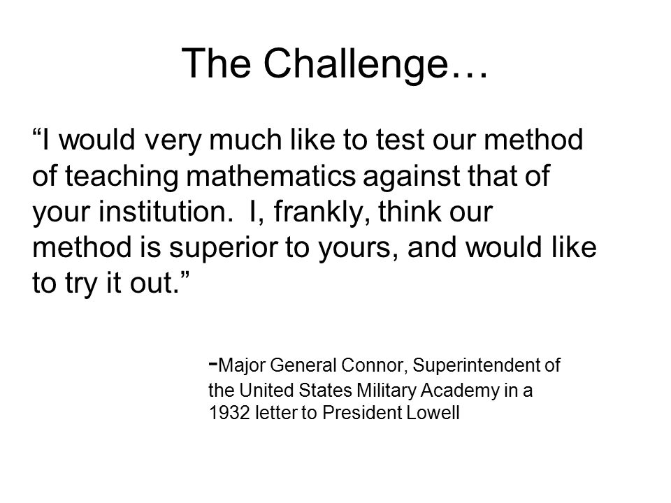 The Challenge… I would very much like to test our method of teaching mathematics against that of your institution.