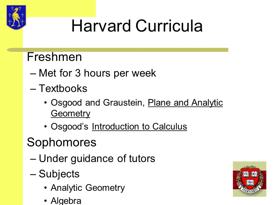 Harvard Curricula Freshmen –Met for 3 hours per week –Textbooks Osgood and Graustein, Plane and Analytic Geometry Osgood's Introduction to Calculus Sophomores –Under guidance of tutors –Subjects Analytic Geometry Algebra