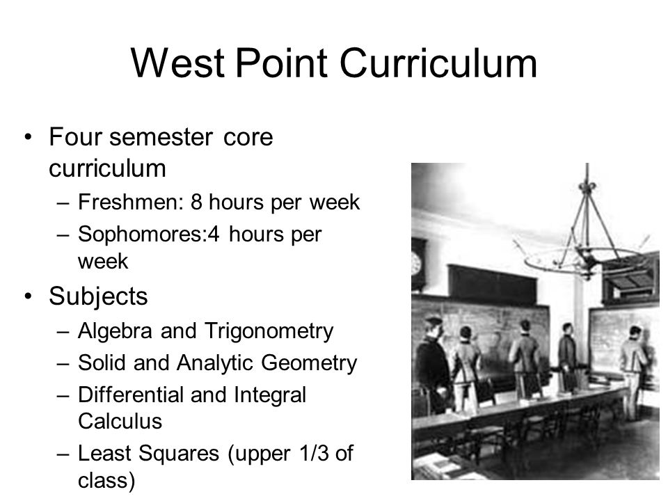West Point Curriculum Four semester core curriculum –Freshmen: 8 hours per week –Sophomores:4 hours per week Subjects –Algebra and Trigonometry –Solid and Analytic Geometry –Differential and Integral Calculus –Least Squares (upper 1/3 of class)