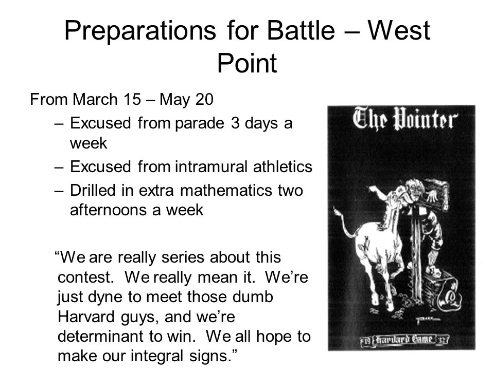 Preparations for Battle – West Point From March 15 – May 20 –Excused from parade 3 days a week –Excused from intramural athletics –Drilled in extra mathematics two afternoons a week We are really series about this contest.