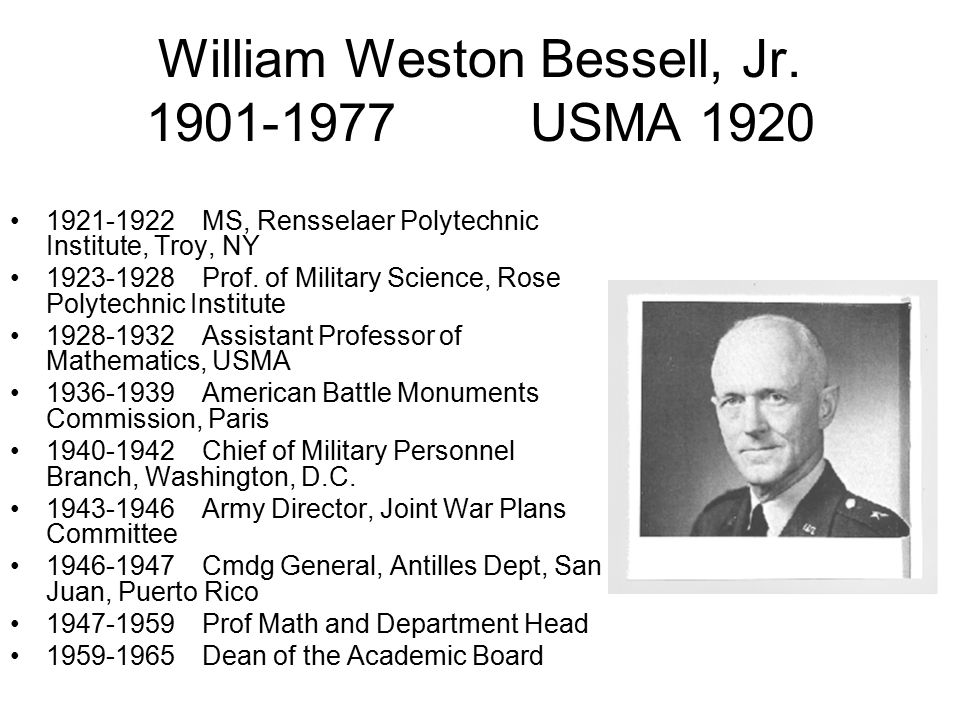 William Weston Bessell, Jr. 1901-1977USMA 1920 1921-1922MS, Rensselaer Polytechnic Institute, Troy, NY 1923-1928Prof. of Military Science, Rose Polyte