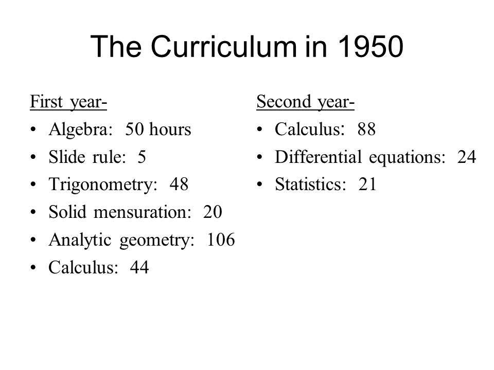 The Curriculum in 1950 First year- Algebra: 50 hours Slide rule: 5 Trigonometry: 48 Solid mensuration: 20 Analytic geometry: 106 Calculus: 44 Second year- Calculus : 88 Differential equations: 24 Statistics: 21
