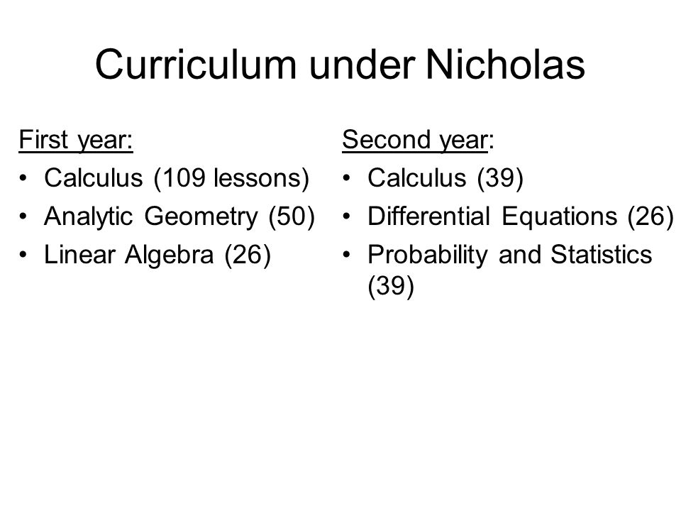 Curriculum under Nicholas First year: Calculus (109 lessons) Analytic Geometry (50) Linear Algebra (26) Second year: Calculus (39) Differential Equations (26) Probability and Statistics (39)