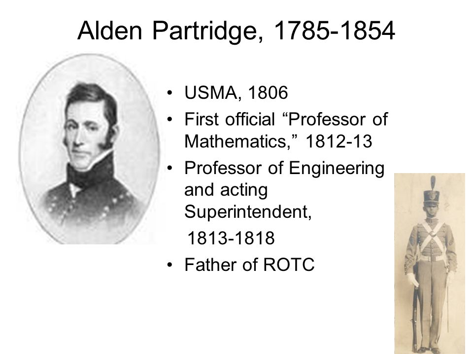 Alden Partridge, 1785-1854 USMA, 1806 First official Professor of Mathematics, 1812-13 Professor of Engineering and acting Superintendent, 1813-1818 Father of ROTC