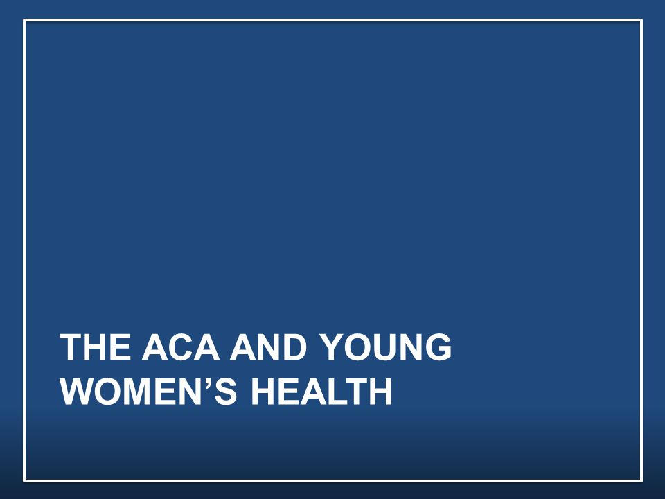 THE ACA AND YOUNG WOMEN'S HEALTH