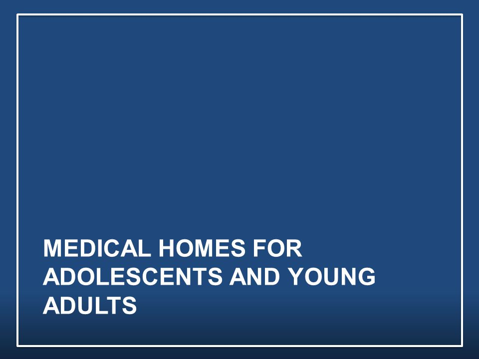 MEDICAL HOMES FOR ADOLESCENTS AND YOUNG ADULTS