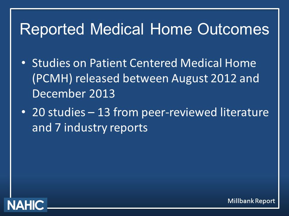 Reported Medical Home Outcomes Millbank Report Studies on Patient Centered Medical Home (PCMH) released between August 2012 and December 2013 20 studies – 13 from peer-reviewed literature and 7 industry reports