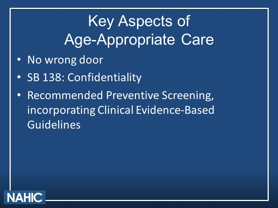 Key Aspects of Age-Appropriate Care No wrong door SB 138: Confidentiality Recommended Preventive Screening, incorporating Clinical Evidence-Based Guidelines