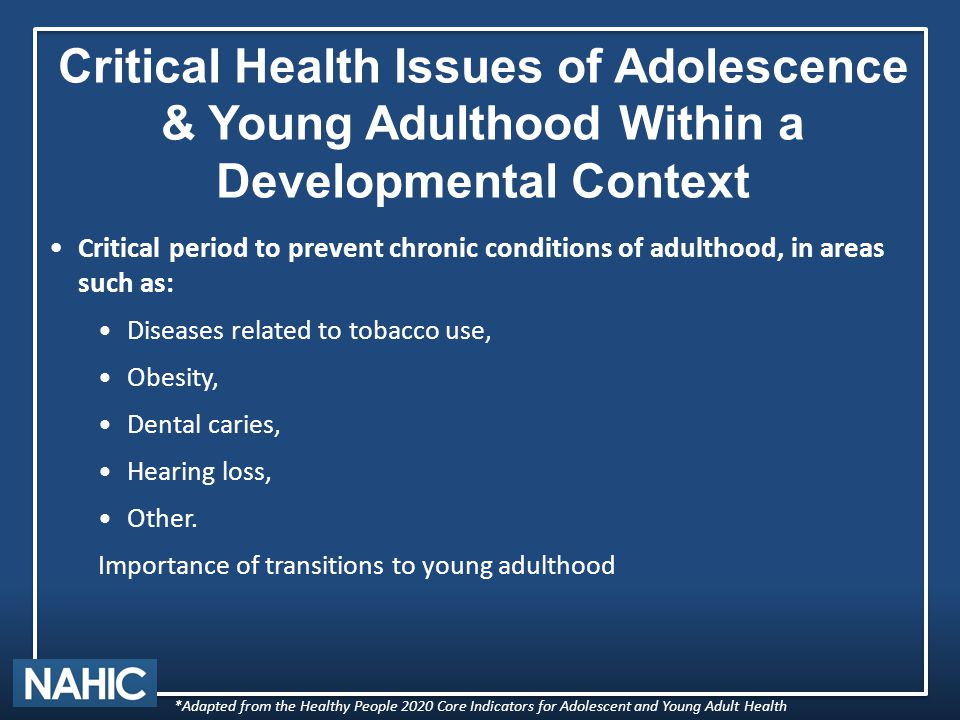 Critical Health Issues of Adolescence & Young Adulthood Within a Developmental Context Critical period to prevent chronic conditions of adulthood, in areas such as: Diseases related to tobacco use, Obesity, Dental caries, Hearing loss, Other.