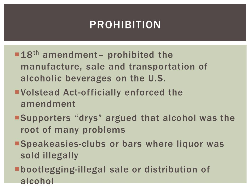  18 th amendment– prohibited the manufacture, sale and transportation of alcoholic beverages on the U.S.