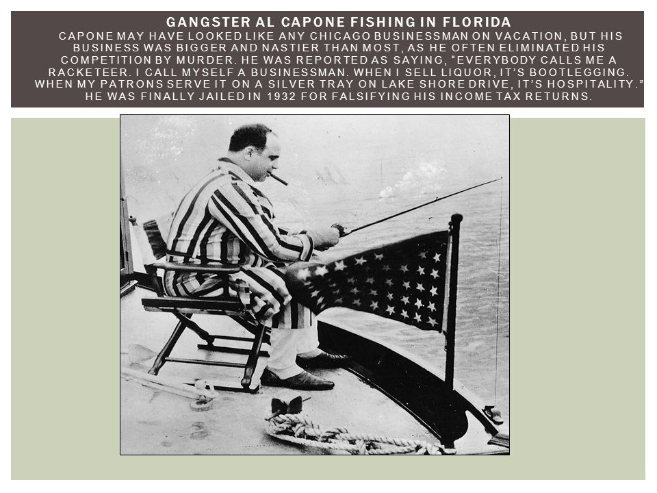 GANGSTER AL CAPONE FISHING IN FLORIDA CAPONE MAY HAVE LOOKED LIKE ANY CHICAGO BUSINESSMAN ON VACATION, BUT HIS BUSINESS WAS BIGGER AND NASTIER THAN MOST, AS HE OFTEN ELIMINATED HIS COMPETITION BY MURDER.