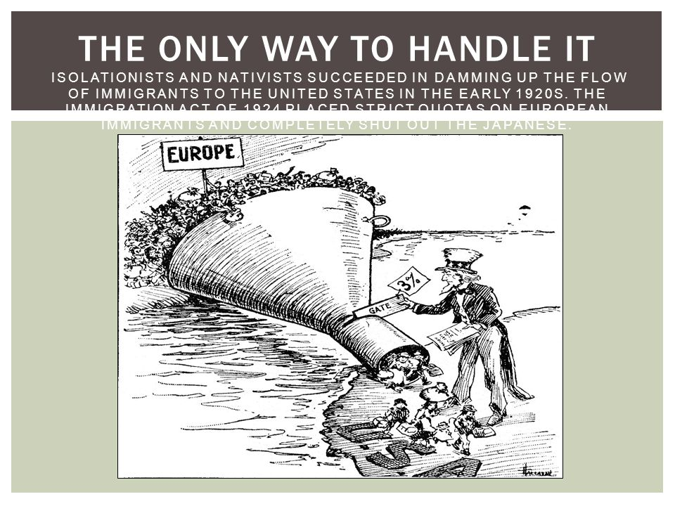 THE ONLY WAY TO HANDLE IT ISOLATIONISTS AND NATIVISTS SUCCEEDED IN DAMMING UP THE FLOW OF IMMIGRANTS TO THE UNITED STATES IN THE EARLY 1920S.