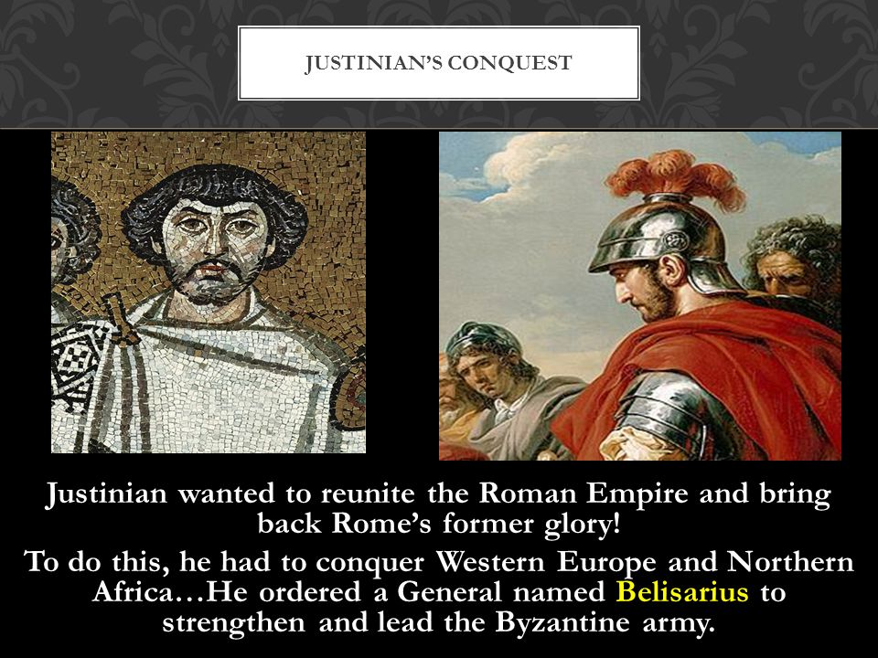 Justinian wanted to reunite the Roman Empire and bring back Rome's former glory! To do this, he had to conquer Western Europe and Northern Africa…He o