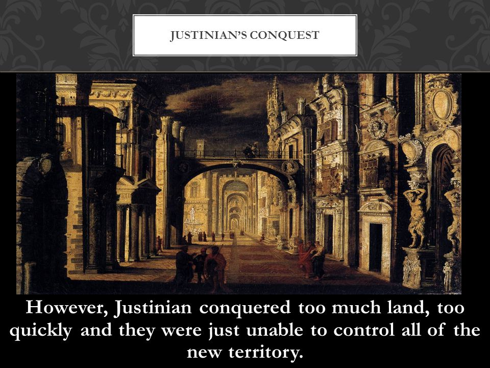 However, Justinian conquered too much land, too quickly and they were just unable to control all of the new territory. JUSTINIAN'S CONQUEST