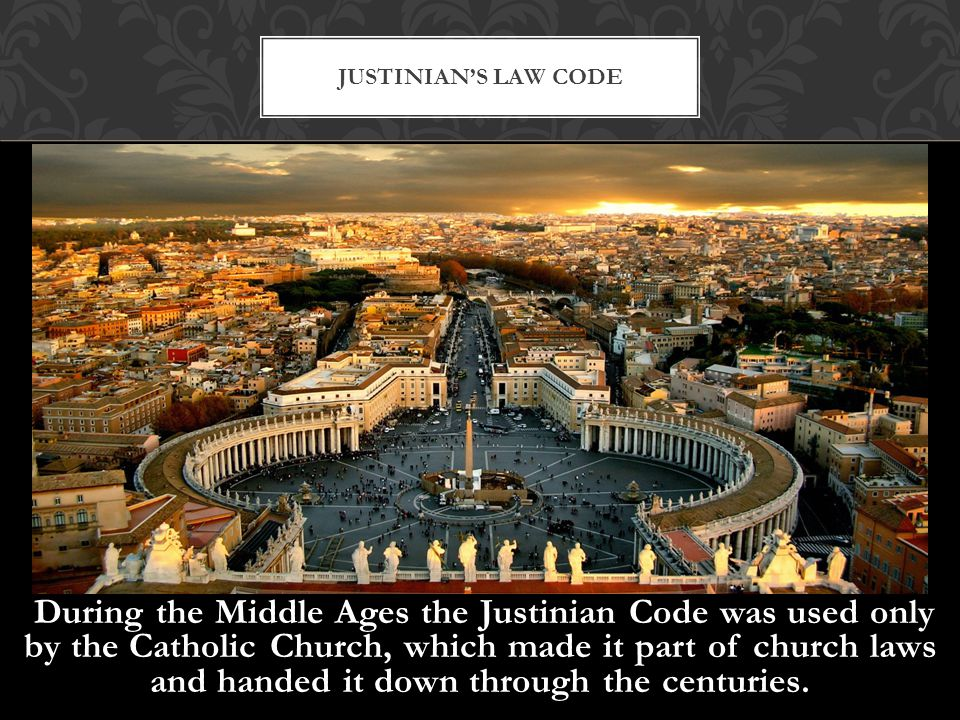 During the Middle Ages the Justinian Code was used only by the Catholic Church, which made it part of church laws and handed it down through the centu