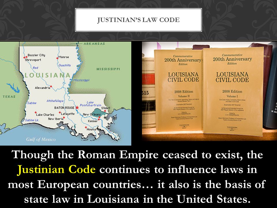 Though the Roman Empire ceased to exist, the Justinian Code continues to influence laws in most European countries… it also is the basis of state law