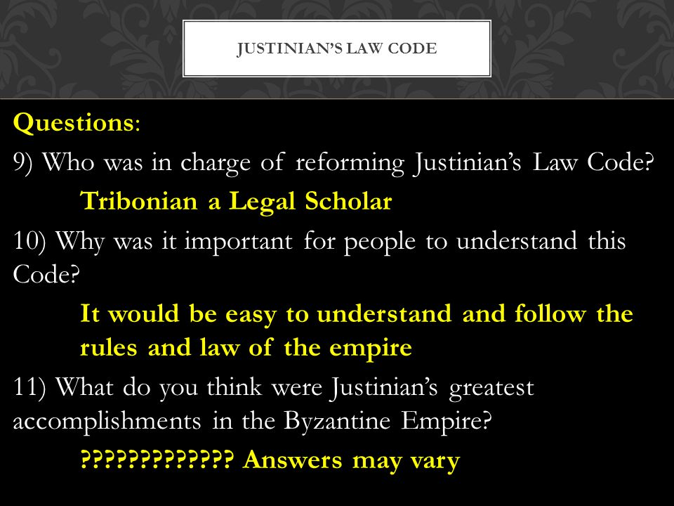 Questions: 9) Who was in charge of reforming Justinian's Law Code? Tribonian a Legal Scholar 10) Why was it important for people to understand this Co