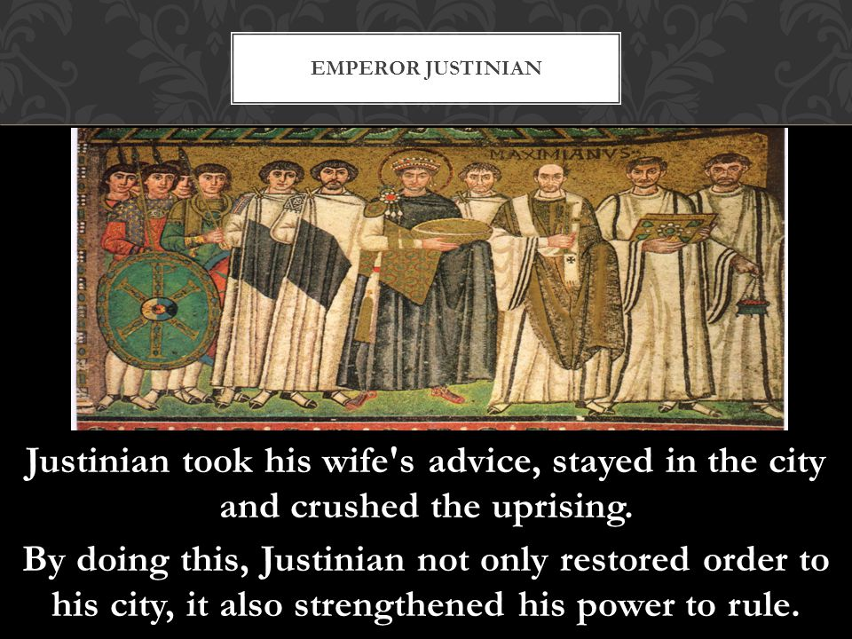 Justinian took his wife's advice, stayed in the city and crushed the uprising. By doing this, Justinian not only restored order to his city, it also s