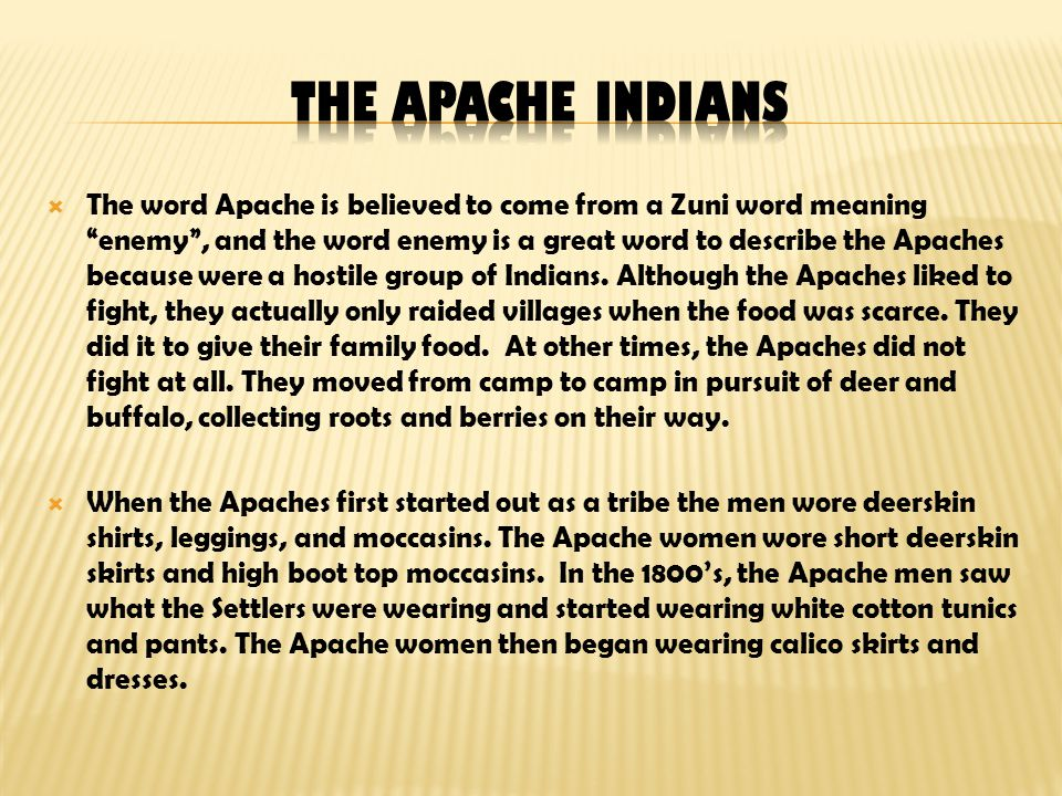  The word Apache is believed to come from a Zuni word meaning enemy , and the word enemy is a great word to describe the Apaches because were a hostile group of Indians.