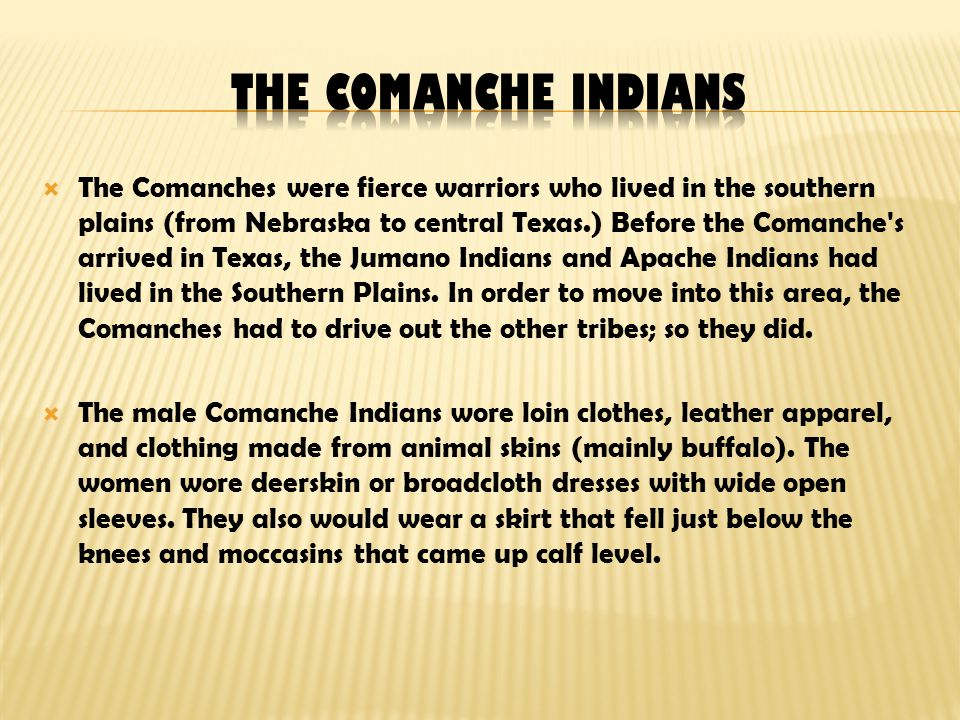  The Comanches were fierce warriors who lived in the southern plains (from Nebraska to central Texas.) Before the Comanche s arrived in Texas, the Jumano Indians and Apache Indians had lived in the Southern Plains.