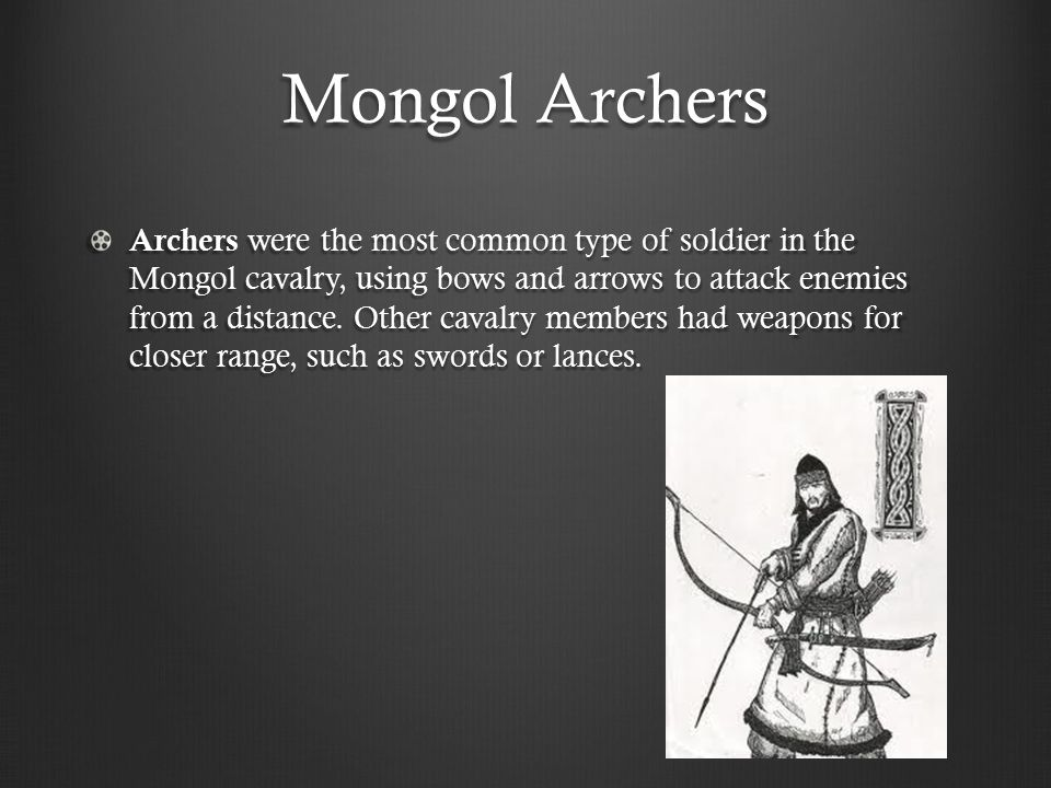 Mongol Archers Archers were the most common type of soldier in the Mongol cavalry, using bows and arrows to attack enemies from a distance.
