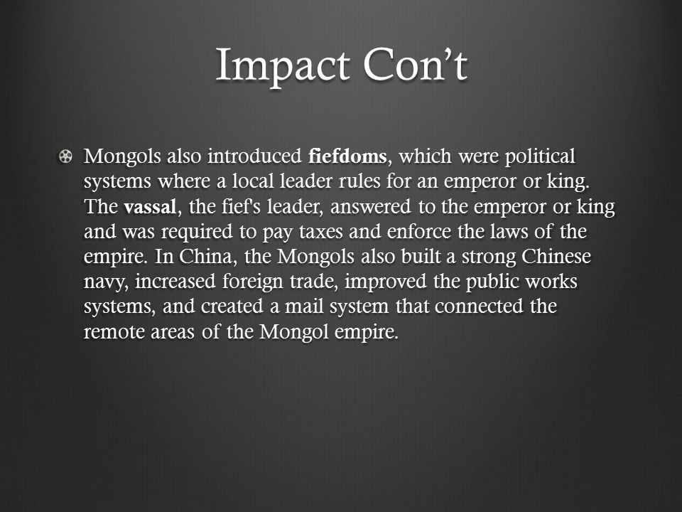 Impact Con't Mongols also introduced fiefdoms, which were political systems where a local leader rules for an emperor or king.