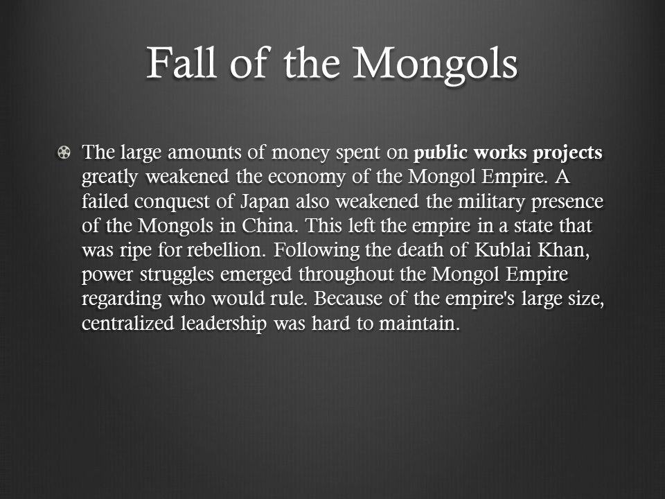 Fall of the Mongols The large amounts of money spent on public works projects greatly weakened the economy of the Mongol Empire.