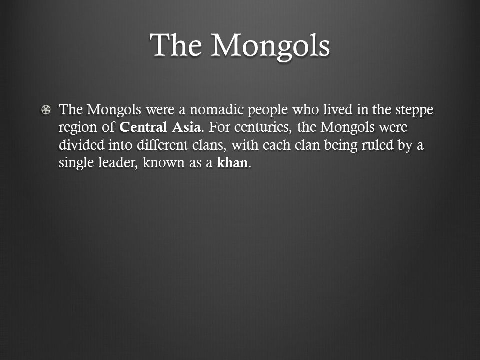 The Mongols The Mongols were a nomadic people who lived in the steppe region of Central Asia.