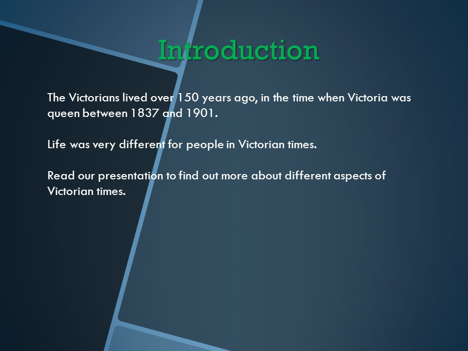 Introduction The Victorians lived over 150 years ago, in the time when Victoria was queen between 1837 and 1901. Life was very different for people in