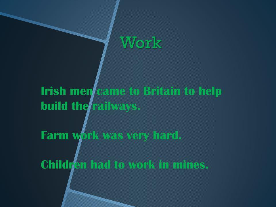 Work Irish men came to Britain to help build the railways.