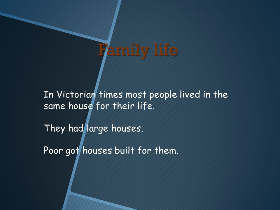 Family life In Victorian times most people lived in the same house for their life. They had large houses. Poor got houses built for them.