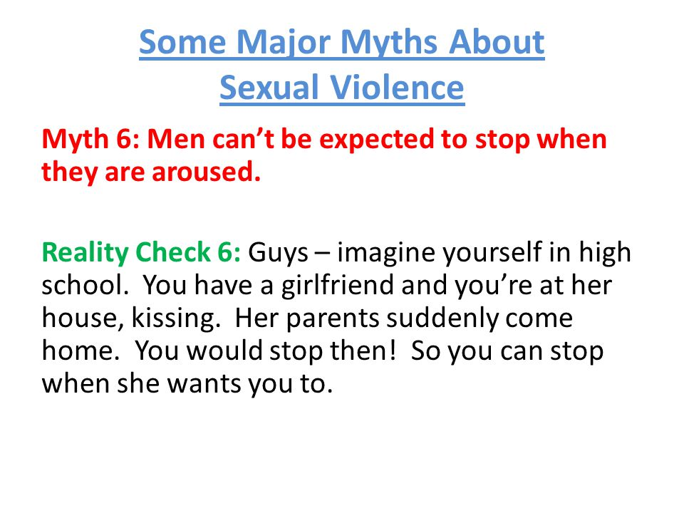 Some Major Myths About Sexual Violence Myth 6: Men can't be expected to stop when they are aroused.